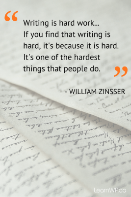 Writing is hard work... If you find that writing is hard, it's because it is hard. It's one of the hardest things that people do.  WILLIAM ZINSSER
